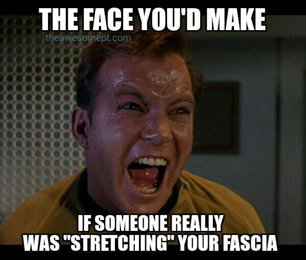 The face you'd make if someone really was stretching your fascia.